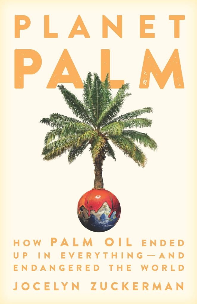 Planet Palm: How Palm Oil Ended Up In Everything and Endangered the World by Jocelyn Zuckerman (2021)